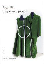 Dio giocava a pallone Giorgio Ghiotti
