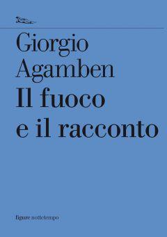 Il fuoco e il racconto Giorgio Agamben