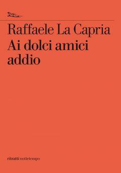 Ai dolci amici addio Raffaele La Capria