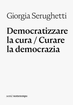 Democratizzare la cura / Curare la democrazia Giorgia Serughetti