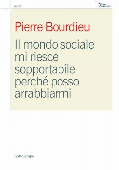 Il mondo sociale mi riesce sopportabile perché posso arrabbiarmi Pierre Bourdieu